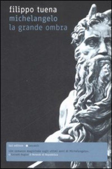 Michelangelo. La grande ombra - Filippo Tuena | Ericsfund.org