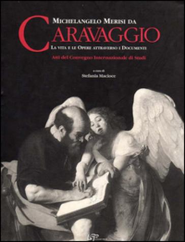 Michelangelo Merisi da Caravaggio. La vita le opere attraverso i documenti. Ediz. italiana e inglese - S. Macioce |