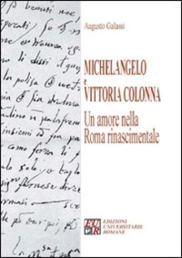 Michelangelo e Vittoria Colonna. Un amore nella Roma rinascimentale - Augusto Galassi |