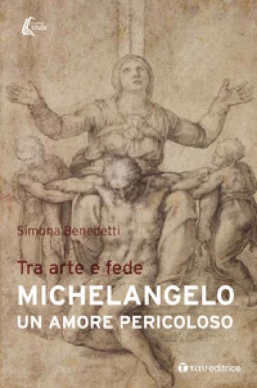 Michelangelo. Un amore pericoloso. Tra arte e fede - Simona Benedetti |