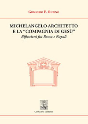 Michelangelo architetto e la «Compagnia di Gesù». Riflessioni fra Roma e Napoli - Gregorio E. Rubino | Jonathanterrington.com