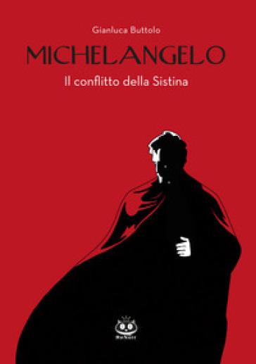 Michelangelo. Il conflitto della Sistina - Gianluca Buttolo |