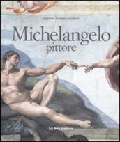 Michelangelo pittore. Ediz. illustrata