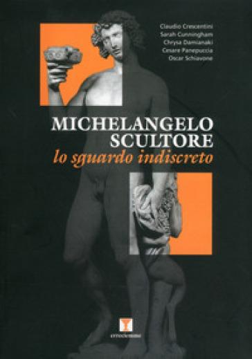 Michelangelo scultore. Lo sguardo indiscreto. Ediz. illustrata