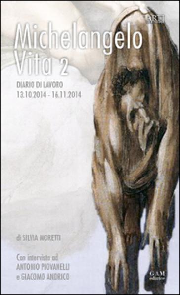 Michelangelo, vita 2. Diario di lavoro 13.10.2014-16.11.2014 - Silvia Moretti  