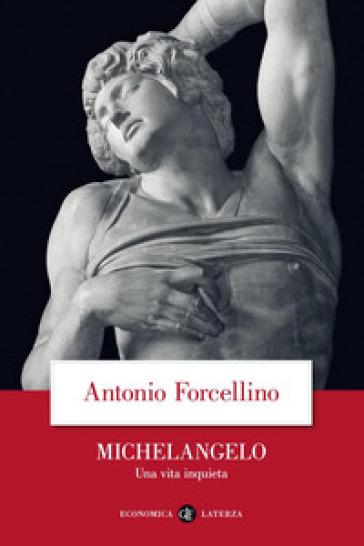 Michelangelo. Una vita inquieta - Antonio Forcellino |
