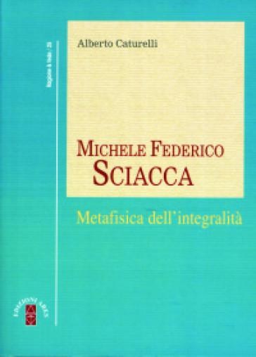 Michele Federico Sciacca. Metafisica dell'integrità - Alberto Caturelli |