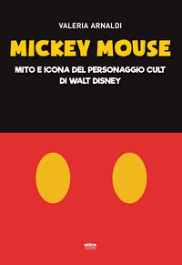 Mickey Mouse. Mito e icona del personaggio cult di Walt Disney - Valeria Arnaldi  