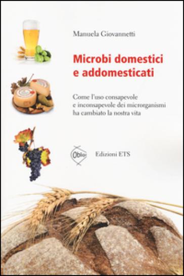 Microbi domestici e addomesticati. Come l'uso consapevole e inconsapevole dei microrganismi ha cambiato la nostra vita - Manuela Giovannetti | Rochesterscifianimecon.com