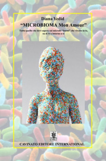 «Microbioma Mon Amour». Tutto quello che devi sapere sui microbi «buoni» che vivono in te, su di te e intorno a te - Diana Yedid |
