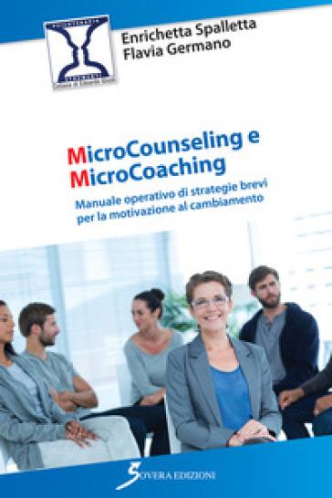 Microcounseling e microcoaching. Manuale operativo di strategie brevi per la motivazione al cambiamento - Enrichetta Spalletta | Rochesterscifianimecon.com