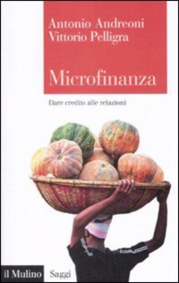 Microfinanza. Dare credito alle relazioni - Vittorio Pelligra |