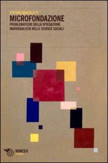 Microfondazione. Problematiche della spiegazione individualista nelle scienze sociali - Stefano Bracaletti |