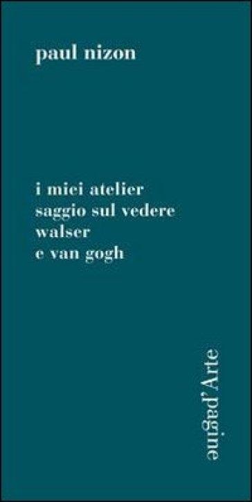 Miei atelier. Saggio sul vedere. Walser e Van Gogh (I) - Paul Nizon  