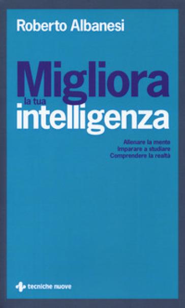 Migliora la tua intelligenza. Allenare la mente. Imparare a studiare. Comprendere la realtà - Roberto Albanesi |