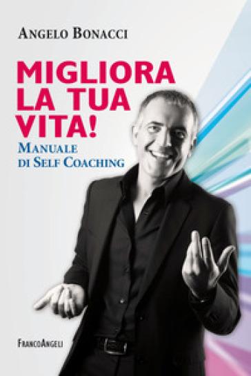 Migliora la tua vita! Manuale di self coaching - Angelo Bonacci  