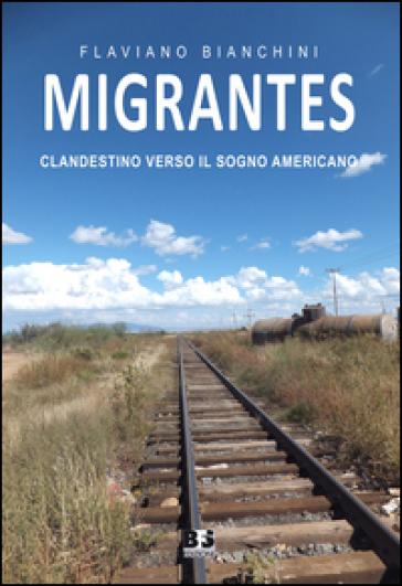 Migrantes. Clandestino verso il sogno americano - Flaviano Bianchini |