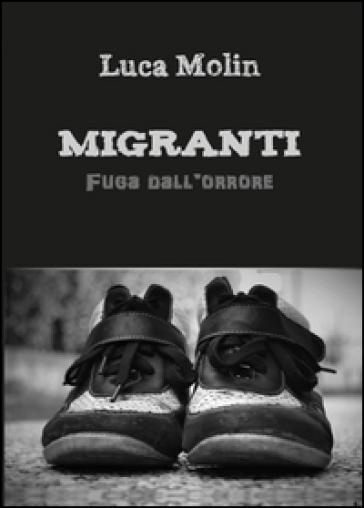Migranti. Fuga dall'orrore - Luca Molin |