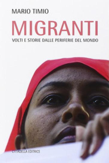 Migranti. Volti e storie dalle periferie del mondo - Mario Timio  