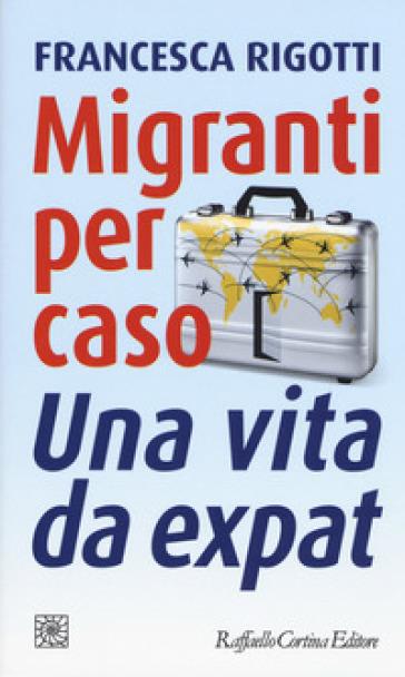 Migranti per caso. Una vita da expat - Francesca Rigotti | Thecosgala.com