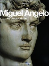 Miguel Angelo. As obras-primas. Ediz. illustrata