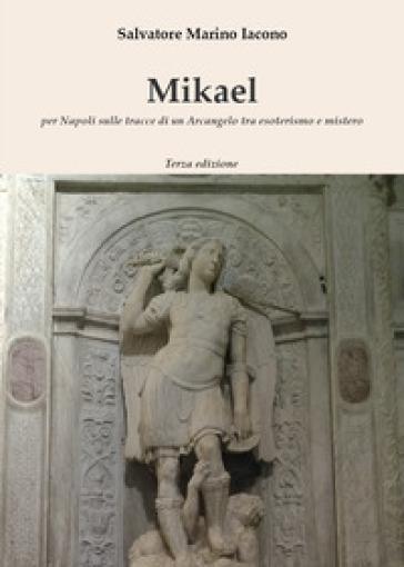 Mikael. Per Napoli sulle tracce di un Arcangelo tra esoterismo e mistero - Salvatore Marino Iacono pdf epub
