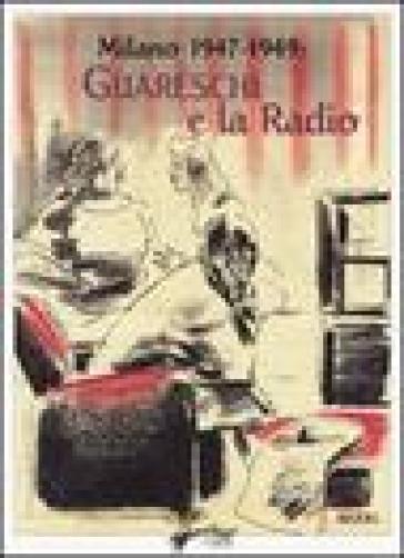 Milano 1947-1949: Guareschi e la radio. Ediz. illustrata - Giovannino Guareschi  