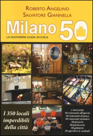 Milano 50. La nuovissima guida 2015/2016. I 350 locali imperdibili della città - Roberto Angelino pdf epub