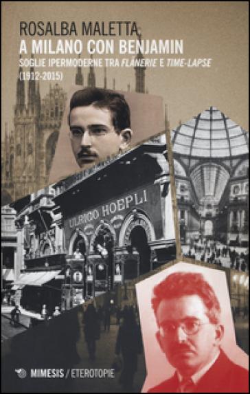 A Milano con Benjamin. Soglie ipermoderne tra «flanerie» e «time-lapse» (1912-2015) - Rosalba Maletta  