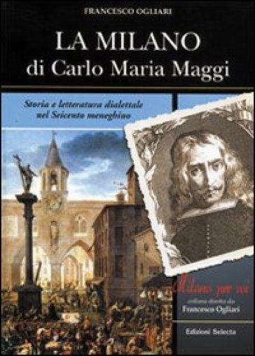 La Milano di Carlo Maria Maggi. Storia e letteratura dialettale nel Seicento meneghino - Francesco Ogliari |