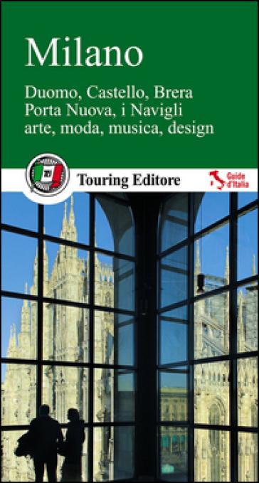 Milano. Duomo, Castello, Brera, Porta Nuova, i Navigli, arte, moda, musica, design