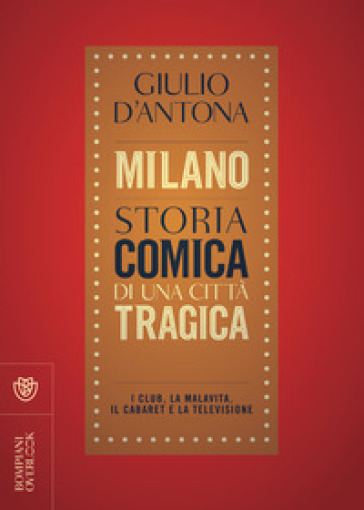 Milano. Storia comica di una città tragica. I club, la malavita, il cabaret e la televisione - Giulio D'Antona |