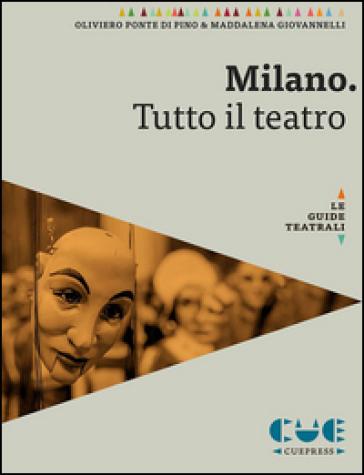 Milano. Tutto il teatro - Oliviero Ponte di Pino  