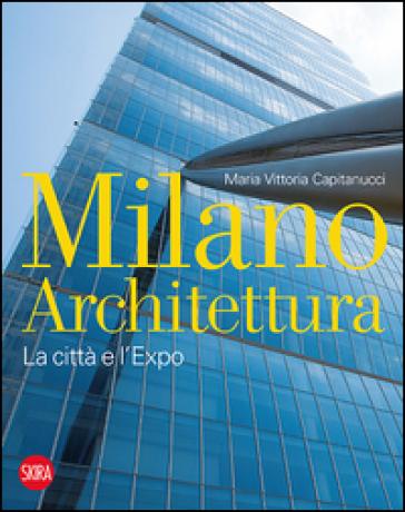 Milano architettura. La città e l'Expo. Ediz. illustrata - Maria Vittoria Capitanucci | Thecosgala.com