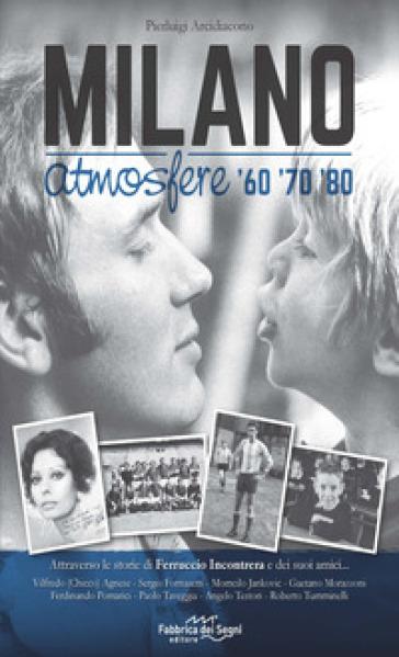 Milano atmosfere '60 '70 '80. Attraverso le storie di Ferruccio Incontrera e dei suoi amici - Pierluigi Arcidiacono |