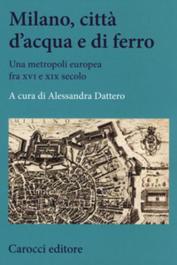 Milano, città d'acqua e di ferro. Una metropoli europea fra XVI e XIX secolo - A. Dattero |