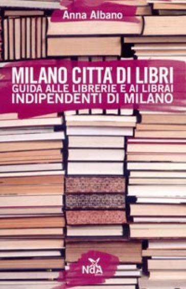 Milano città di libri. Guida alle librerie e ai librai indipendenti di Milano - Anna Albano |