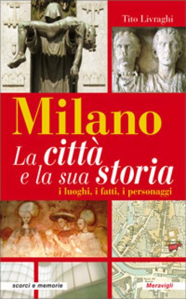 Milano. La città e la sua storia. I luoghi, i fatti, i personaggi - Tito Livraghi | Thecosgala.com