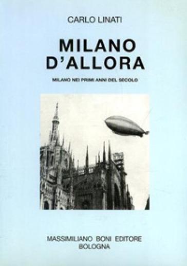 Milano d'allora. Milano nei primi anni del secolo - Carlo Linati |