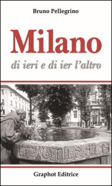 Milano di ieri e di ier l'altro - Bruno Pellegrino  