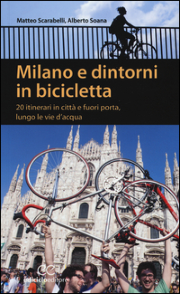 Milano e dintorni in bicicletta. 20 itinerari in città e fuori porta, lungo le vie d'acqua - Matteo Scarabelli |