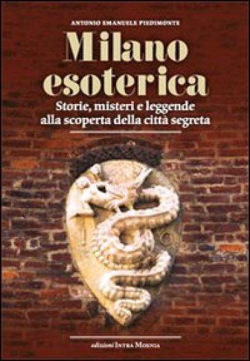 Milano esoterica. Storie, misteri e leggende alla scoperta della città segreta - Antonio Emanuele Piedimonte | Thecosgala.com