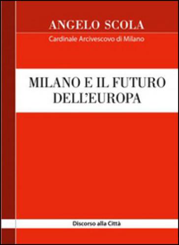 Milano e il futuro dell'Europa. Discorso alla città - Angelo Scola |
