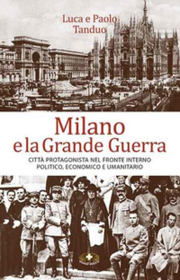 Milano e la grande guerra. Città protagonista nel fronte interno politico, economico e umanitario - Luca Tanduo |