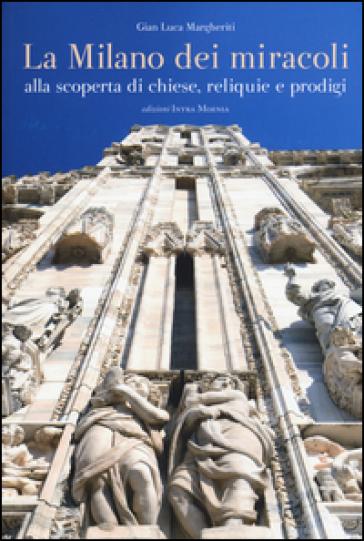 La Milano dei miracoli. Alla scoperta di chiese, reliquie e prodigi. Ediz. illustrata - Margheriti Gian Luca | Kritjur.org