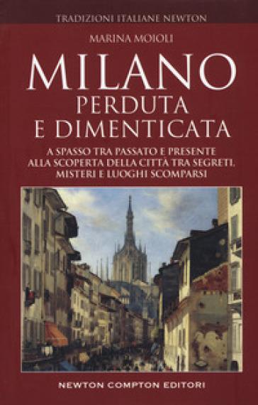 Milano perduta e dimenticata. A spasso tra passato e presente alla scoperta della città tra segreti, misteri e luoghi spariti - Marina Moioli |