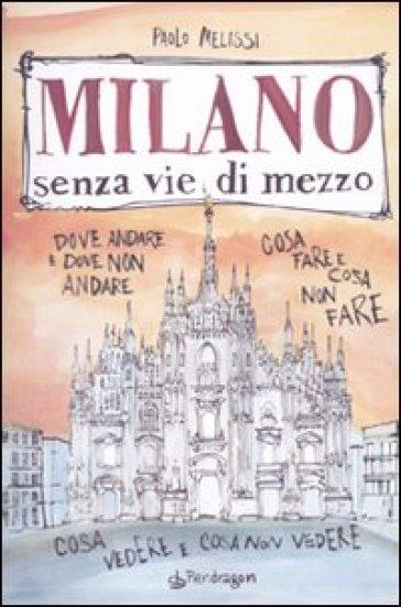 Milano senza vie di mezzo. Dove andare e dove non andare. Cosa fare e cosa non fare. Cosa vedere e cosa non vedere - Paolo Melissi |
