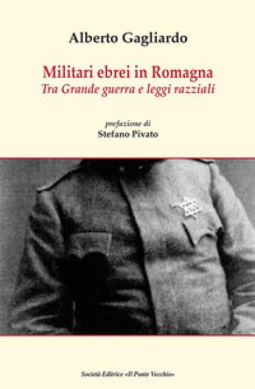 Militari ebrei in Romagna. Tra Grande guerra e leggi razziali - Alberto Gagliardo | Kritjur.org