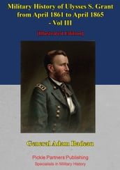Military History Of Ulysses S. Grant From April 1861 To April 1865 Vol. III