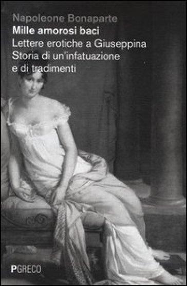 Mille amorosi baci. Lettere erotiche a Giuseppina. Storia di un'infatuazione e di tradimenti - Napoleone Bonaparte  
